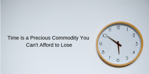 Time is a Precious Commodity You Can't Afford to Lose